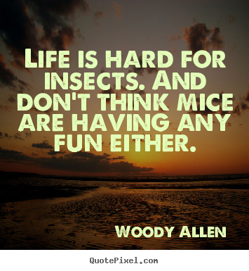 Create custom poster quote about life - Life is hard for insects. and don't think mice are having any..
