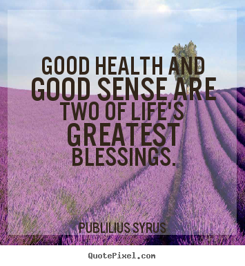 Create graphic picture quote about life - Good health and good sense are two of life's greatest blessings.