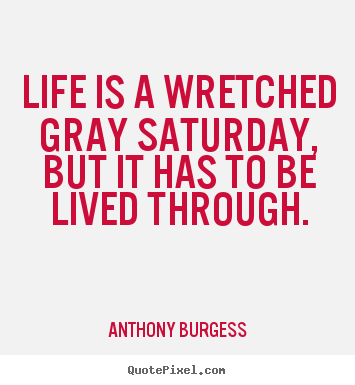 Life quotes - Life is a wretched gray saturday, but it has to be lived through.
