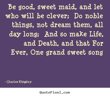 Charles Kingsley picture quotes - Be good, sweet maid, and let who will be clever;.. - Life quote