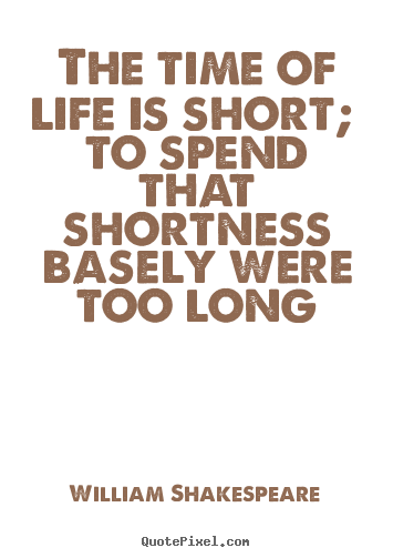 The time of life is short; to spend that shortness basely were too.. William Shakespeare popular life quotes
