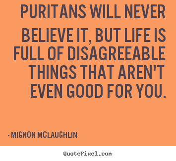 Mignon McLaughlin picture quote - Puritans will never believe it, but life is full of disagreeable things.. - Life quotes