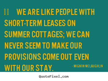 Mignon McLaughlin picture quotes -     we are like people with short-term leases on summer cottages; we.. - Life quotes