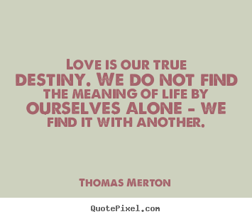 Thomas Merton picture sayings - Love is our true destiny. we do not find the meaning of life.. - Life quotes