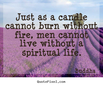 Create graphic picture quotes about life - Just as a candle cannot burn without fire, men cannot..