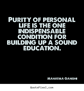 Sayings about life - Purity of personal life is the one indispensable condition for..