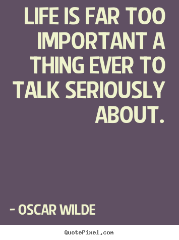 Life quotes - Life is far too important a thing ever to talk..