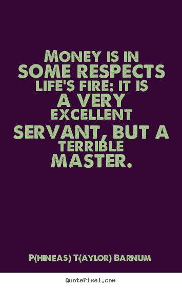 Design your own picture quotes about life - Money is in some respects life's fire: it is a very excellent servant,..