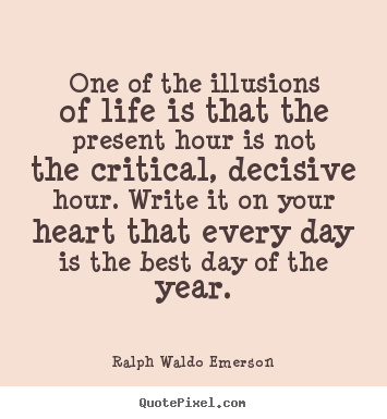 Quote about life - One of the illusions of life is that the present hour is not..