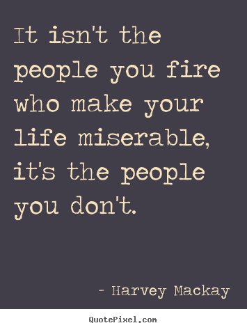 Harvey Mackay picture quotes - It isn't the people you fire who make your life miserable, it's the.. - Life quote