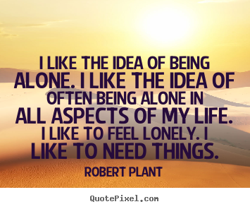 I like the idea of being alone. i like the idea.. Robert Plant good life quote