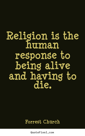 Customize picture quotes about life - Religion is the human response to being alive and having to..