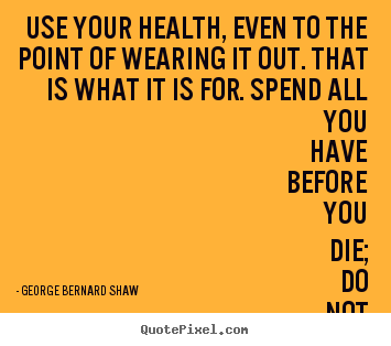 Life quotes - Use your health, even to the point of wearing it out...