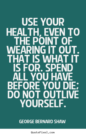 Design your own picture sayings about life - Use your health, even to the point of wearing..