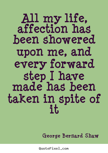 Quotes about life - All my life, affection has been showered upon me, and every..