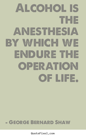Create your own picture quotes about life - Alcohol is the anesthesia by which we endure the operation of life.