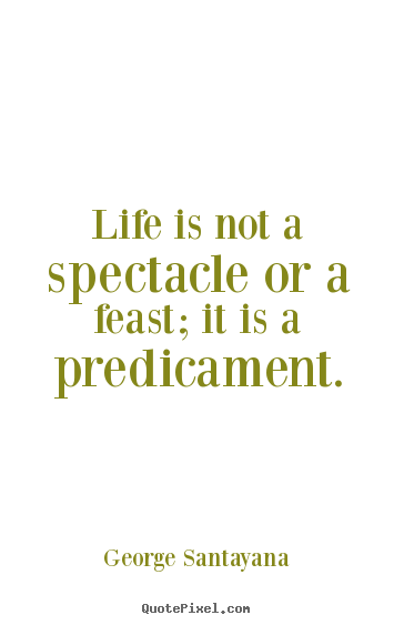 Life is not a spectacle or a feast; it is a predicament. George Santayana top life quotes