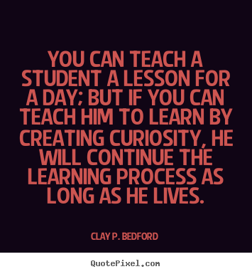 Quotes about life - You can teach a student a lesson for a day;..
