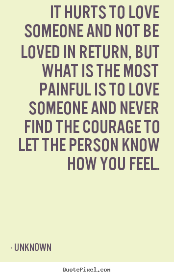 Quote about life - It hurts to love someone and not be loved in return, but what is..