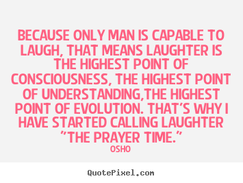 Life quote - Because only man is capable to laugh, that means laughter is the..