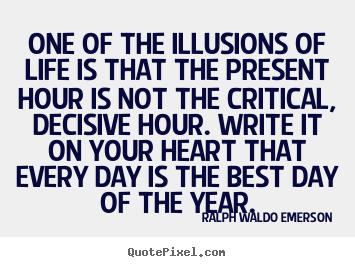 One of the illusions of life is that the present.. Ralph Waldo Emerson popular life quotes
