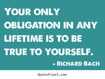 Create graphic photo quotes about life - Your only obligation in any lifetime is to be true to yourself.