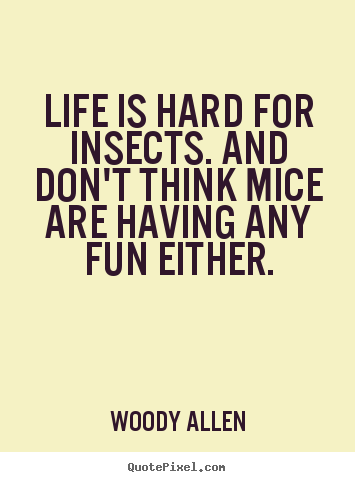 Make picture quotes about life - Life is hard for insects. and don't think mice are..