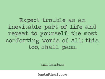 Expect trouble as an inevitable part of life and.. Ann Landers good life quotes