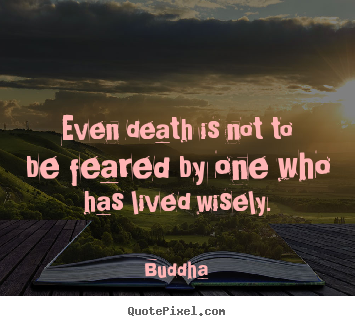 Buddha picture quote - Even death is not to be feared by one who has lived wisely. - Life quotes
