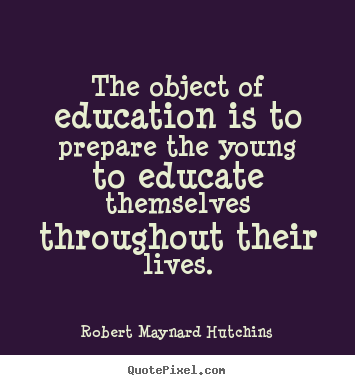Create graphic picture quotes about life - The object of education is to prepare the young..
