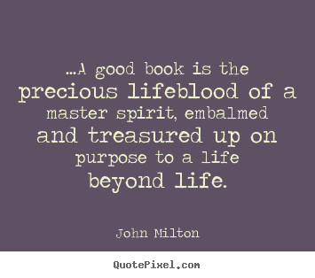...a good book is the precious lifeblood of a master spirit, embalmed.. John Milton best life quote