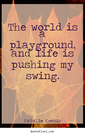 The world is a playground, and life is pushing my swing. Natalie Kocsis best life quotes