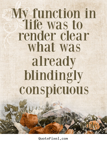 Bible picture quotes - My function in life was to render clear what was already blindingly.. - Life quote