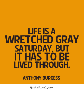Create graphic picture sayings about life - Life is a wretched gray saturday, but it has to be lived through.