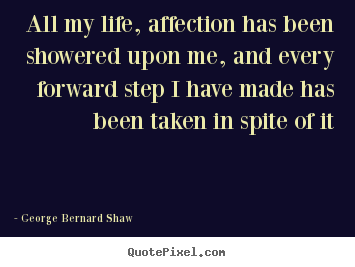 Life quote - All my life, affection has been showered upon me, and every..