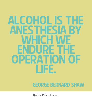 Life quotes - Alcohol is the anesthesia by which we endure the..