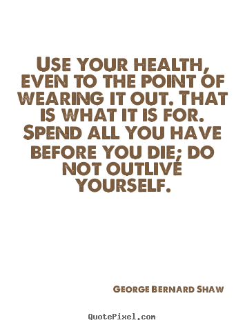 Use your health, even to the point of wearing it out. that is what.. George Bernard Shaw good life quotes