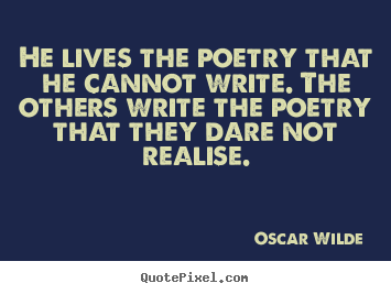 He lives the poetry that he cannot write. the others write the poetry.. Oscar Wilde famous life quotes