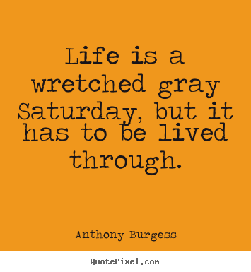 Anthony Burgess picture quotes - Life is a wretched gray saturday, but it has.. - Life quote