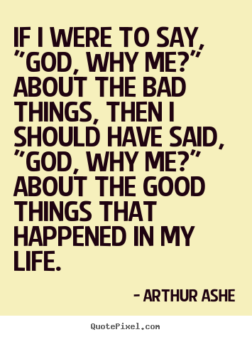 "If i were to say, ""god, why me?"" about the bad things, then i should.. Arthur Ashe popular life quote"