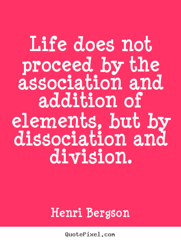 Henri Bergson picture quote - Life does not proceed by the association and addition of elements,.. - Life quotes