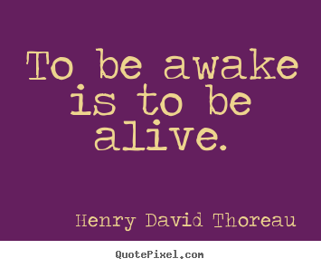 Customize picture quotes about life - To be awake is to be alive.