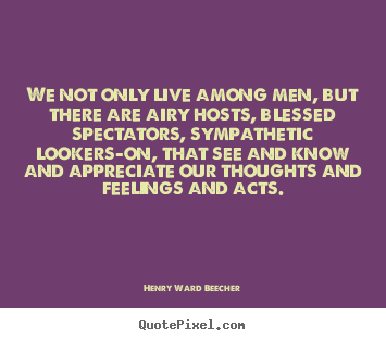 Life quotes - We not only live among men, but there are airy hosts, blessed spectators,..