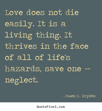 James D. Bryden photo quote - Love does not die easily. it is a living thing. it thrives.. - Life sayings