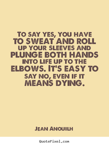 Quotes about life - To say yes, you have to sweat and roll up your sleeves and plunge..