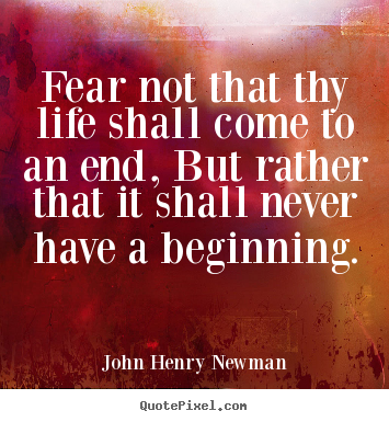 Fear not that thy life shall come to an end,.. John Henry Newman  life quote
