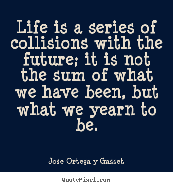 Make photo quotes about life - Life is a series of collisions with the future;..
