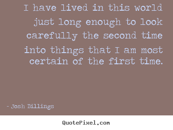 I have lived in this world just long enough.. Josh Billings  life quote