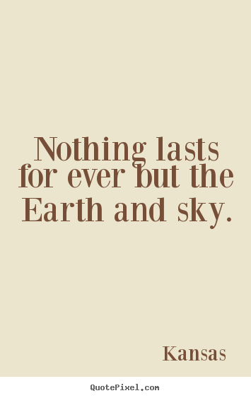 Quotes about life - Nothing lasts for ever but the earth and sky.