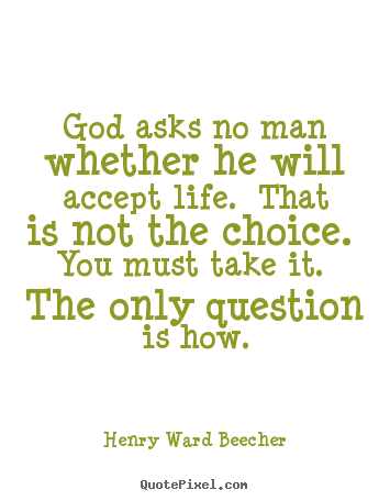 Quote about life - God asks no man whether he will accept life. that is not the choice...